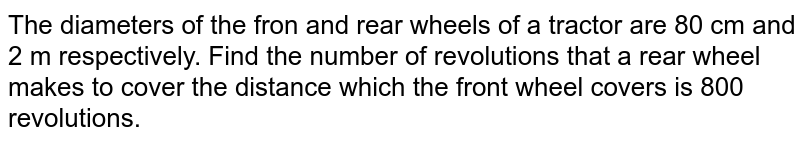 The diameters of the fron and rear wheels of a tractor are 80 cm and 2 m respectively. Find the number of revolutions that a rear wheel makes to cover the distance which the front wheel covers is 800 revolutions.