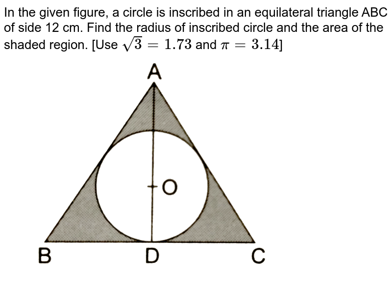"""In the given figure, a circle is inscribed in an equilateral triangle ABC of side 12 cm. Find the radius of inscribed circle and the area of the shaded region. [Use `sqrt(3)=1.73` and `pi=3.14`]  <br> <img src=""""https://d10lpgp6xz60nq.cloudfront.net/physics_images/RSA_MATH_X_C16_E01_047_Q01.png"""" width=""""80%"""">"""
