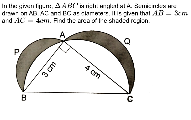 """In the given figure, `DeltaABC` is right  angled at A. Semicircles are drawn on AB, AC and BC as diameters. It is given that `AB=3 cm` and `AC=4cm`. Find the area of the shaded region.  <br> <img src=""""https://d10lpgp6xz60nq.cloudfront.net/physics_images/RSA_MATH_X_C16_E01_058_Q01.png"""" width=""""80%"""">"""