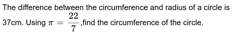 The difference between the circumference and radius of a circle is 37cm. Using `pi=22/7`,find the circumference of the circle.