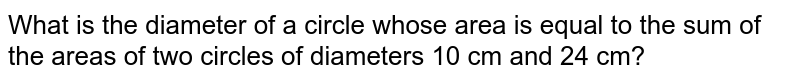 What is the diameter of a circle whose area is equal to the sum of the areas of two circles of diameters 10 cm and 24 cm?