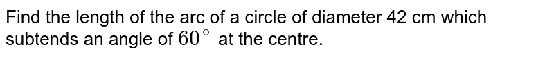 Find the length of the arc of a circle of diameter 42 cm which subtends an angle of `60^(@)` at the centre.