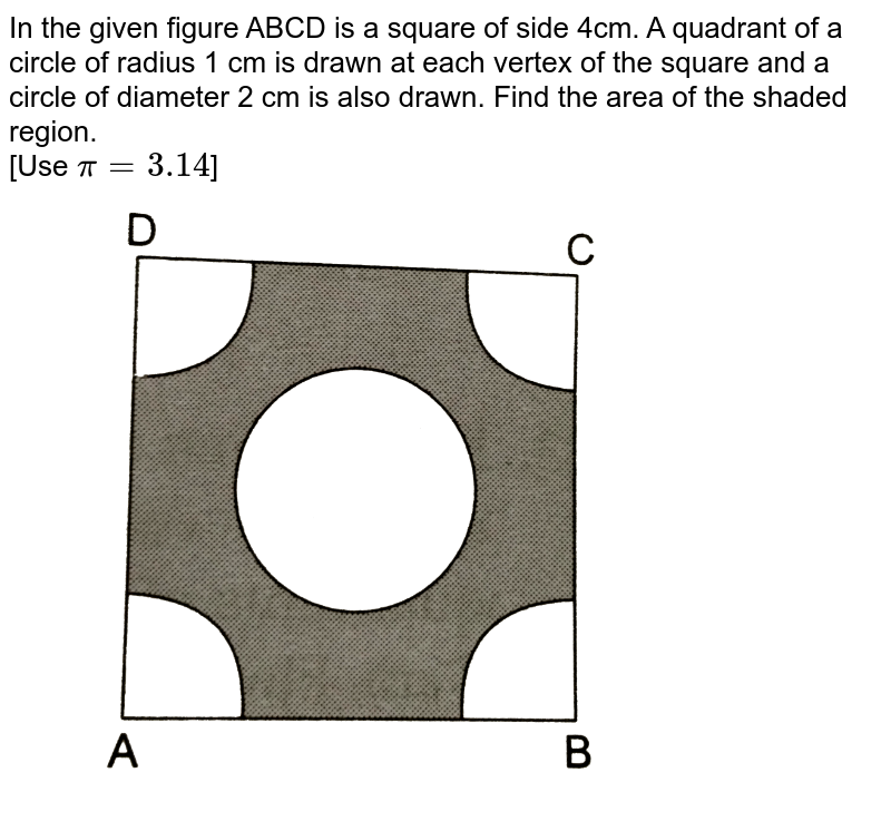 """In the given figure ABCD is a square of side 4cm. A quadrant of a circle of radius 1 cm is drawn at each vertex of the square and a circle of diameter 2 cm is also drawn. Find the area of the shaded region. <br> [Use `pi=3.14`] <br> <img src=""""https://d10lpgp6xz60nq.cloudfront.net/physics_images/RSA_MATH_X_C16_E02_026_Q01.png"""" width=""""80%"""">"""