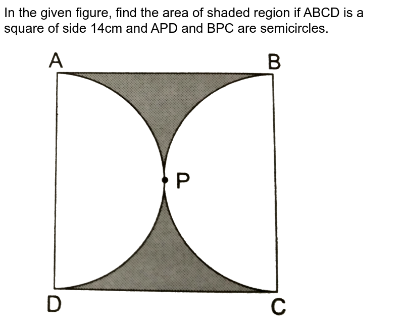 """In the given figure, find the area of shaded region if ABCD is a square of side 14cm and APD and BPC are semicircles. <br> <img src=""""https://d10lpgp6xz60nq.cloudfront.net/physics_images/RSA_MATH_X_C16_E02_031_Q01.png"""" width=""""80%"""">"""