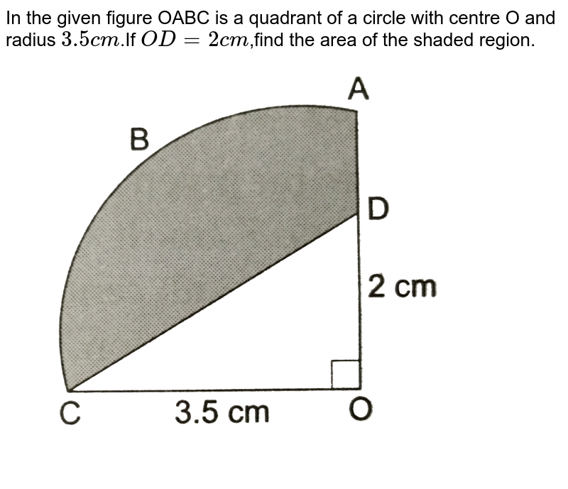 """In the given figure OABC is a quadrant of a circle with centre O and radius `3.5cm`.If `OD=2cm`,find the area of the shaded region. <br> <img src=""""https://d10lpgp6xz60nq.cloudfront.net/physics_images/RSA_MATH_X_C16_E02_034_Q01.png"""" width=""""80%"""">"""