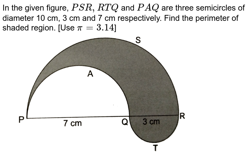 """In the given figure, `PSR, RTQ` and `PAQ` are three semicircles of diameter 10 cm, 3 cm and 7 cm respectively. Find the perimeter of shaded region. [Use `pi=3.14`] <br> <img src=""""https://d10lpgp6xz60nq.cloudfront.net/physics_images/RSA_MATH_X_C16_E02_038_Q01.png"""" width=""""80%"""">"""