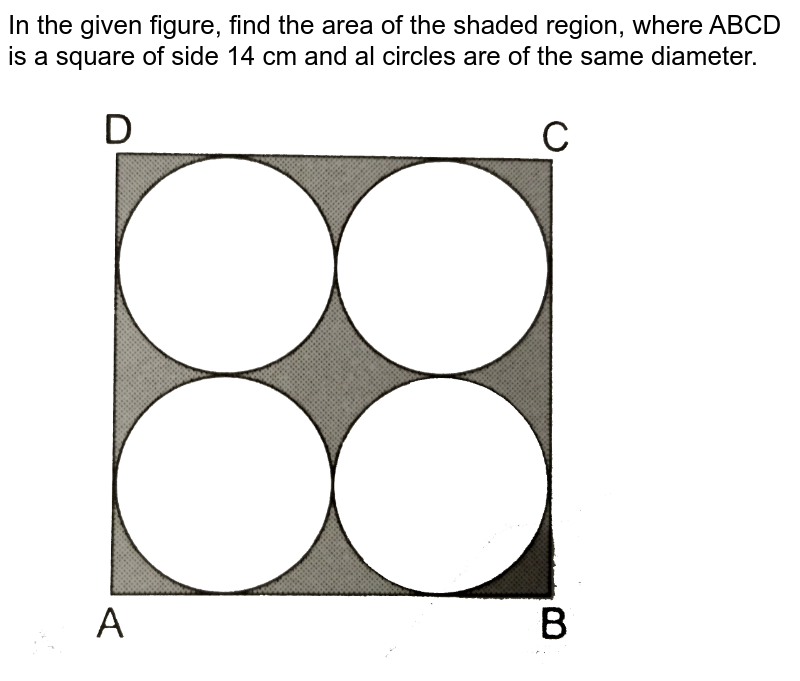 """In the given figure, find the area of the shaded region, where ABCD is a square of side 14 cm and al circles are of the same diameter. <br> <img src=""""https://d10lpgp6xz60nq.cloudfront.net/physics_images/RSA_MATH_X_C16_E02_042_Q01.png"""" width=""""80%"""">"""