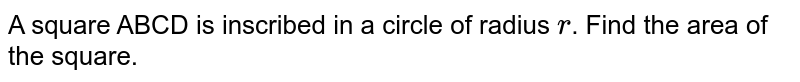 A square ABCD is inscribed in a circle of radius `r`. Find the area of the square.
