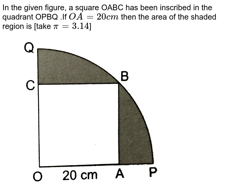 """In the given figure, a square OABC  has been inscribed in the quadrant OPBQ .If `OA=20cm` then the area of the shaded region is [take `pi=3.14`] <br> <img src=""""https://d10lpgp6xz60nq.cloudfront.net/physics_images/RSA_MATH_X_C16_E04_001_Q01.png"""" width=""""80%"""">"""