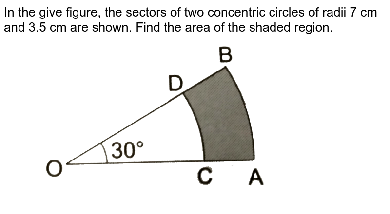 """In the give figure, the sectors of two concentric circles of radii 7 cm and 3.5 cm are shown. Find the area of the shaded region. <br> <img src=""""https://d10lpgp6xz60nq.cloudfront.net/physics_images/RSA_MATH_X_C16_E04_010_Q01.png"""" width=""""80%"""">"""