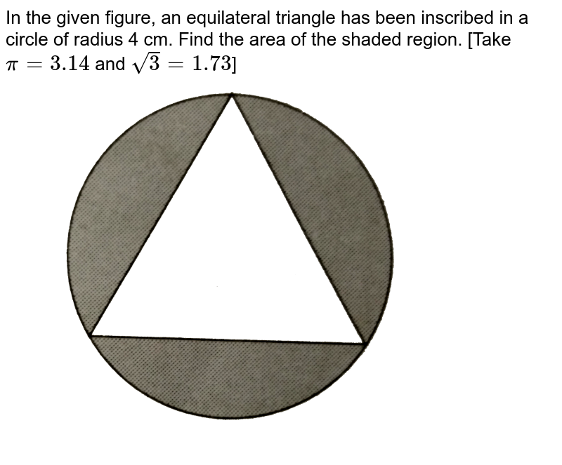 """In the given figure, an equilateral triangle has been inscribed in a circle of radius 4 cm. Find the area of the shaded region. [Take `pi=3.14` and `sqrt(3)=1.73`] <br> <img src=""""https://d10lpgp6xz60nq.cloudfront.net/physics_images/RSA_MATH_X_C16_E04_015_Q01.png"""" width=""""80%"""">"""