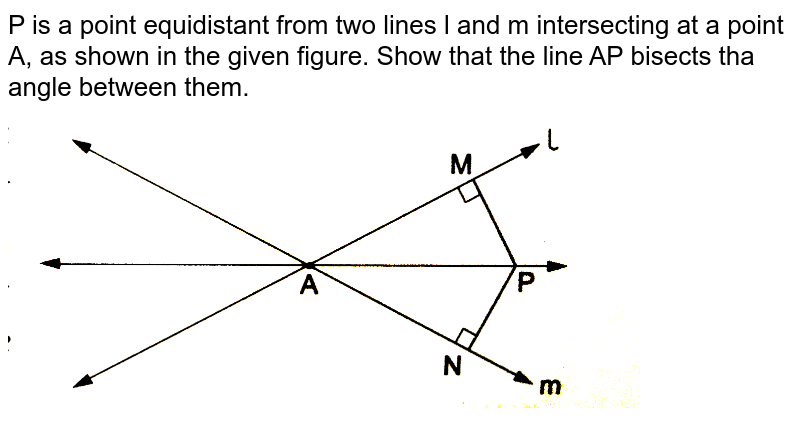 """P is a point equidistant from two lines l and m intersecting at a point A, as shown in the given figure. Show that the line AP bisects tha angle between them. <br> <img src=""""https://d10lpgp6xz60nq.cloudfront.net/physics_images/RSA_MATH_IX_C09_S01_020_Q01.png"""" width=""""80%"""">"""