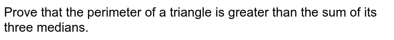 Prove that the perimeter of a triangle is greater than the sum of its three medians.
