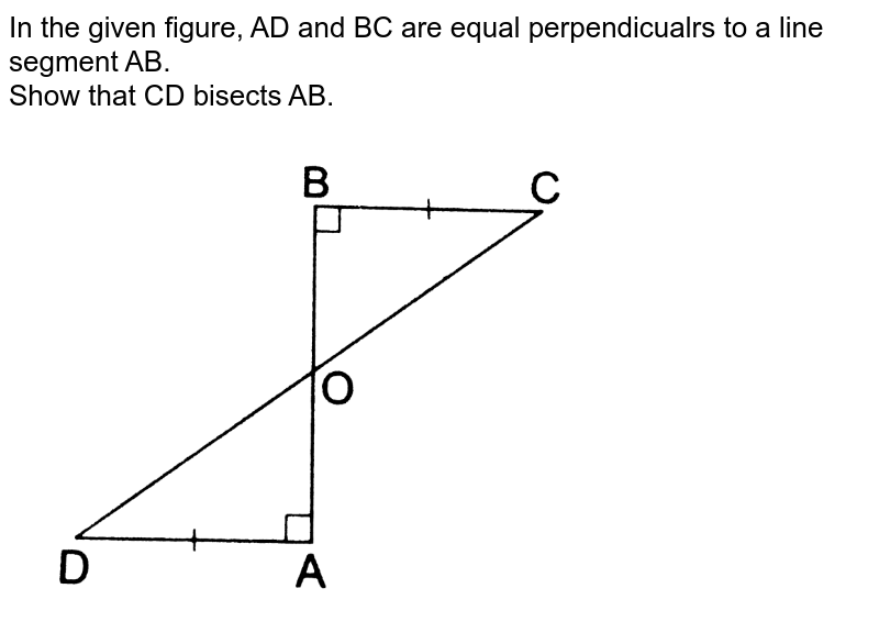 """In the given figure, AD and BC are equal perpendicualrs to a line segment AB. <br> Show that CD bisects AB. <br> <img src=""""https://d10lpgp6xz60nq.cloudfront.net/physics_images/RSA_MATH_IX_C09_E01_002_Q01.png"""" width=""""80%"""">"""