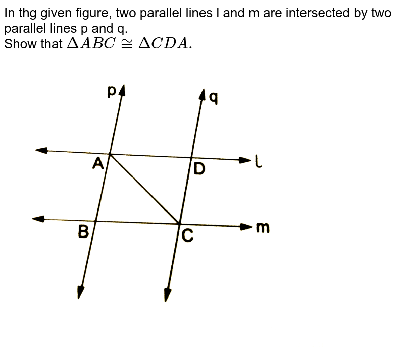"""In thg given figure, two parallel lines l and m are intersected by two parallel lines p and q. <br> Show that `DeltaABC~=DeltaCDA.` <br> <img src=""""https://d10lpgp6xz60nq.cloudfront.net/physics_images/RSA_MATH_IX_C09_E01_003_Q01.png"""" width=""""80%"""">"""