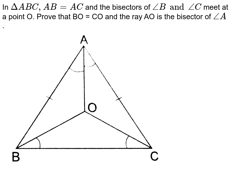 """In `DeltaABC,AB=AC` and the bisectors of `angleB and angleC` meet at a point O. Prove that BO = CO and the ray AO is the bisector of `angleA`. <br> <img src=""""https://d10lpgp6xz60nq.cloudfront.net/physics_images/RSA_MATH_IX_C09_E01_018_Q01.png"""" width=""""80%"""">"""