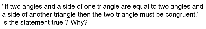 ''If two angles and a side of one triangle are equal to two angles and a side of another triangle then the two triangle must be congruent.'' <br> Is the statement true ? Why?