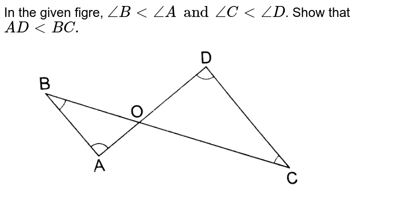 """In the given figre, `angleB lt angleA and angleC lt angleD`. Show that `AD lt BC.` <br> <img src=""""https://d10lpgp6xz60nq.cloudfront.net/physics_images/RSA_MATH_IX_C09_E02_005_Q01.png"""" width=""""80%"""">"""