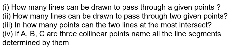 (i) How many lines can be drawn to pass through a given points ? <br> (ii) How many lines can be drawn to pass through two given points? <br> (iii) In how many points can the two lines at the most intersect? <br> (iv) If A,B,C  are three collinear points name all the line segments determined by them