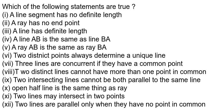 Which of the following statements are true ? <br> (i) A line segment has no definite length <br> (ii) A ray has no end point <br> (iii) A line has definite length <br> (iv) A line AB is the same as line BA <br> (v) A ray AB is the same as ray BA <br> (vi) Two distnict points always determine a unique line <br> (vii) Three lines are concurrent if they have a common point <br> (viii)T wo distinct lines cannot have more than one point in common <br> (ix) Two intersecting lines cannot be both parallel to the same line <br> (x) open half line is the same thing as ray <br> (xi) Two lines may intersect in two points <br> (xii) Two lines are parallel only when they have no point in common