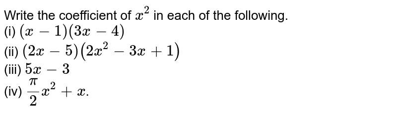 Write the coefficient of `x^(2)` in each of the following.    <br>  (i)  `(x-1)(3x-4)`     <br>  (ii)  `(2x-5)(2x^(2)-3x+1)`    <br>   (iii)  `5x-3`    <br>  (iv)  `(pi)/(2)x^(2)+x`.