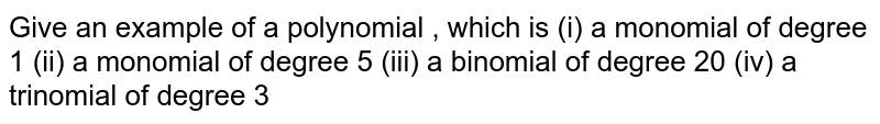 Give an example of  a polynomial , which is   <br>  (i)  a monomial of degree 1   <br>  (ii) a monomial of degree 5   <br>  (iii)  a binomial of degree 20   <br>  (iv)  a trinomial of degree 4