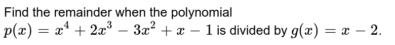 Find the remainder when the polynomial  `p(x)=x^(4)+2x^(3)-3x^(2)+x-1` is divided by ` g(x) =x-2`.