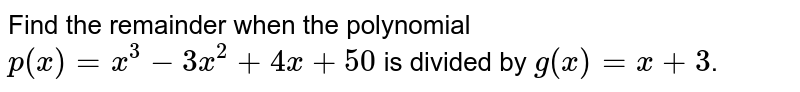 Find the remainder when the polynomial  `p(x)=x^(3)-3x^(2)+4x+50` is divided by `g(x)=x+3`.