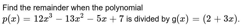 Find the remainder when the polynomial  `p(x)=12x^(3)-13x^(2)-5x+7` is divided by `(x)=(2+3x)`.