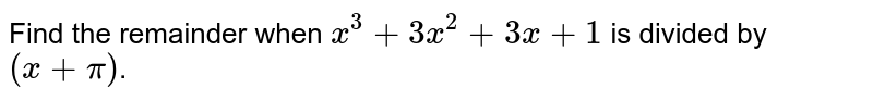 Find the remainder when  `x^(3)=3x+1` is divided by `(x+pi)`.