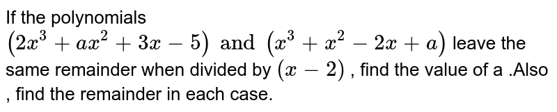 If the polynomials  `(2x^(3)+ax^(2)+3x-5)and(x^(3)+x^(2)-2x+a)`   leave the same remainder when divided by  `(x-2)` , find the value of  a .Also , find the remainder in each case.