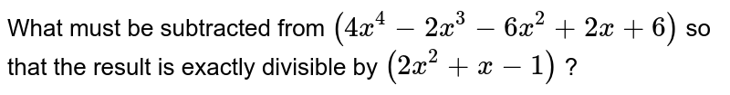 What must be subtracted from  `(4x^(4)-2x^(3)-6x^(2)+2x+6)` so that the result is exactly divisible by  `(2x^(2)+x-1)` ?
