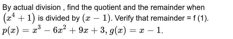 By actual division , find the quotient and the remainder when   `(x^(4)+1)` is divided by `(x-1)`.    Verify that remainder = f (1).   <br>   `p(x)=x^(3)-6x^(2)+9x+3,g(x)=x-1`.