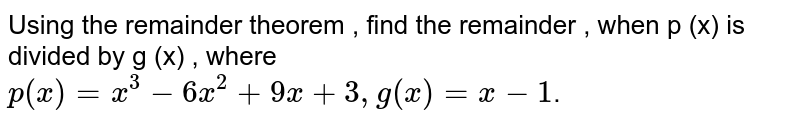Using the remainder theorem , find the remainder , when p (x) is divided by g (x) , where    <br>  `p(x)=x^(3)-6x^(2)+9x+3,g(x)=x-1`.