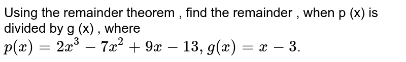 Using the remainder theorem , find the remainder , when p (x) is divided by g (x) , where    <br>  `p(x)=2x^(3)-7x^(2)+9x-13,g(x)=x-3`.