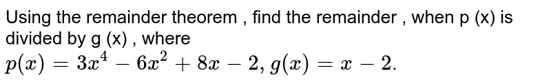 Using the remainder theorem , find the remainder , when p (x) is divided by g (x) , where    <br>`p(x)=3x^(4)-6x^(2)+8x-2,g(x)=x-2`.