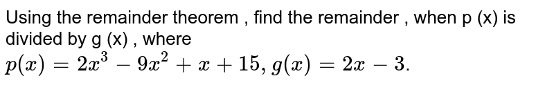 Using the remainder theorem , find the remainder , when p (x) is divided by g (x) , where    <br>   `p(x)=2x^(3)-9x^(2)+x+15,g(x)=2x-3`.