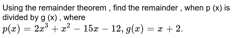 Using the remainder theorem , find the remainder , when p (x) is divided by g (x) , where    <br>     `p(x)=2x^(3)+x^(2)-15x-12,g(x)=x+2`.