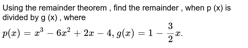 Using the remainder theorem , find the remainder , when p (x) is divided by g (x) , where    <br>  `p(x)=x^(3)-6x^(2)+2x-4,g(x)=1-(3)/(2)x`.