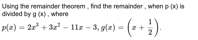 Using the remainder theorem , find the remainder , when p (x) is divided by g (x) , where    <br>  `p(x)=2x^(3)+3x^(2)-11x-3,g(x)=(x+(1)/(2))`.