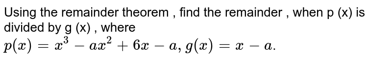 Using the remainder theorem , find the remainder , when p (x) is divided by g (x) , where    <br>  `p(x)=x^(3)=ax^(2)+6x-a,g(x)=x-a`.
