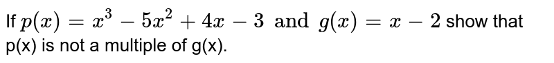 If  `p(x)=x^(3)-5x^(2)+4x-3 andg(x)=x-2` show that p(x) is not a multiple of  g(x).
