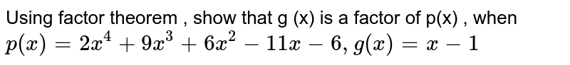Using factor theorem , show that g (x) is a factor of p(x) , when    <br>    `p(x)=2x^(4)+9x^(3)+6x^(3)-11x-6,g(x)=x-1`