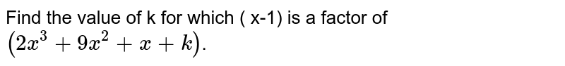 Find  the value of k for which ( x-1) is a factor of  `(2x^(3)+9x^(2)+x+k)`.