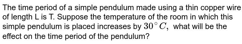 The time period of a simple pendulum made using a thin copper wire of length L is T. Suppose the temperature of the room in which this simple pendulum is placed increases by `30^(@)C,` what will be the effect on the time period of the pendulum?