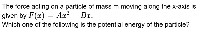 The force acting on a particle of mass m moving along the x-axis is given by `F (x) = Ax^(2) - Bx.` <br> Which one of the following is the potential energy of the particle?