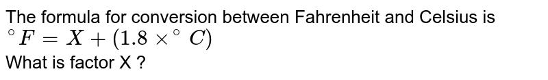 """The formula for conversion between Fahrenheit and Celsius is <br> `""""""""^@F=X+(1.8xx^@C)` <br> What is factor X ?"""