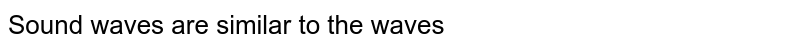 Sound waves are similar to the waves