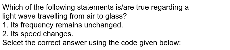 Which of the following statements is/are true regarding a <br> light wave travelling from air to glass? <br> 1.  Its frequency remains unchanged. <br> 2.  Its speed changes. <br> Selcet the correct answer using the code given below: