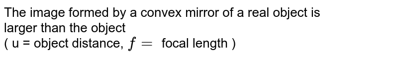 The image formed by a convex mirror of a real object is <br> larger than the object <br> ( u = object distance, `f =` focal length )
